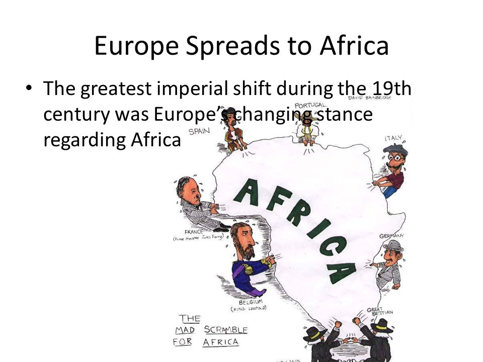 Europe Spreads to Africa The greatest imperial shift during the 19th century was Europe's changing stance regarding Africa