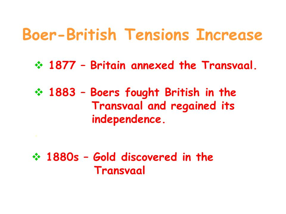 Boer-British Tensions Increase  1877 – Britain annexed the Transvaal.