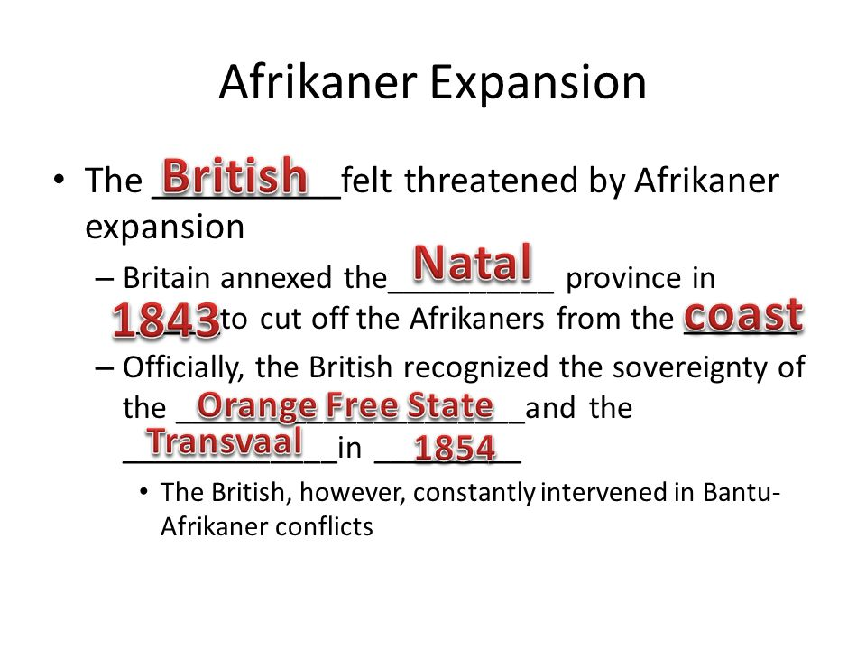 Afrikaner Expansion The __________felt threatened by Afrikaner expansion – Britain annexed the__________ province in ______to cut off the Afrikaners from the _______ – Officially, the British recognized the sovereignty of the _____________________and the _____________in _________ The British, however, constantly intervened in Bantu- Afrikaner conflicts
