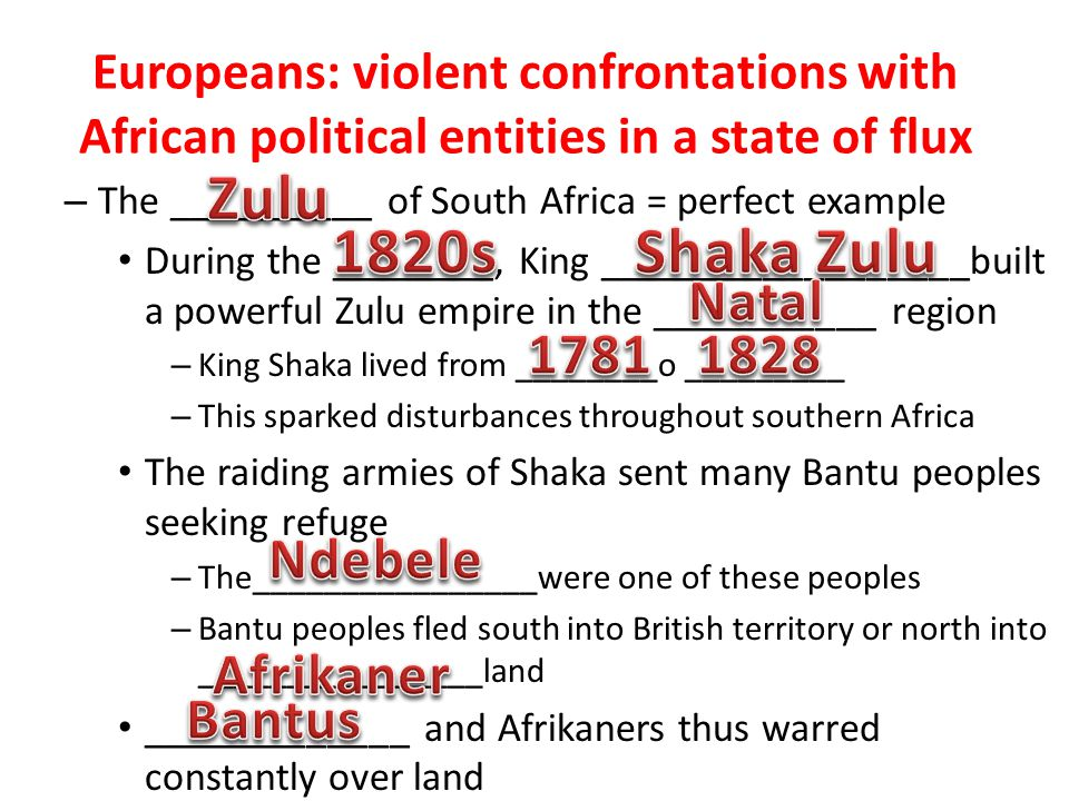 Europeans: violent confrontations with African political entities in a state of flux – The __________ of South Africa = perfect example During the ________, King __________________built a powerful Zulu empire in the ___________ region – King Shaka lived from ________o _________ – This sparked disturbances throughout southern Africa The raiding armies of Shaka sent many Bantu peoples seeking refuge – The________________were one of these peoples – Bantu peoples fled south into British territory or north into ________________land _____________ and Afrikaners thus warred constantly over land