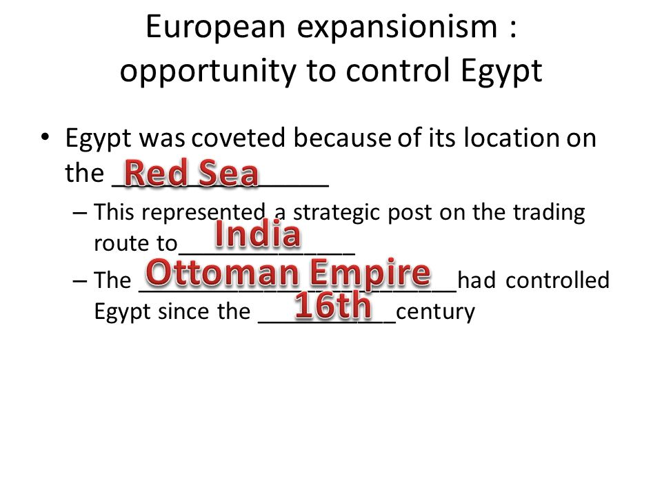 European expansionism : opportunity to control Egypt Egypt was coveted because of its location on the _______________ – This represented a strategic post on the trading route to______________ – The _________________________had controlled Egypt since the ___________century