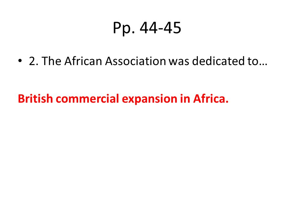 Pp. 44-45 2. The African Association was dedicated to… British commercial expansion in Africa.