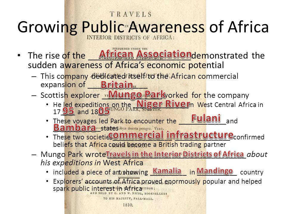 Growing Public Awareness of Africa The rise of the _____________________demonstrated the sudden awareness of Africa's economic potential – This company dedicated itself to the African commercial expansion of ______________ – Scottish explorer ______________worked for the company He led expeditions on the _______________in West Central Africa in 17____ and 18__ These voyages led Park to encounter the _____________and _____________states These two societies________________ _______________ confirmed beliefs that Africa could become a British trading partner – Mungo Park wrote ________________________________about his expeditions in West Africa included a piece of art showing __________ in ___________ country Explorers' accounts of Africa proved enormously popular and helped spark public interest in Africa