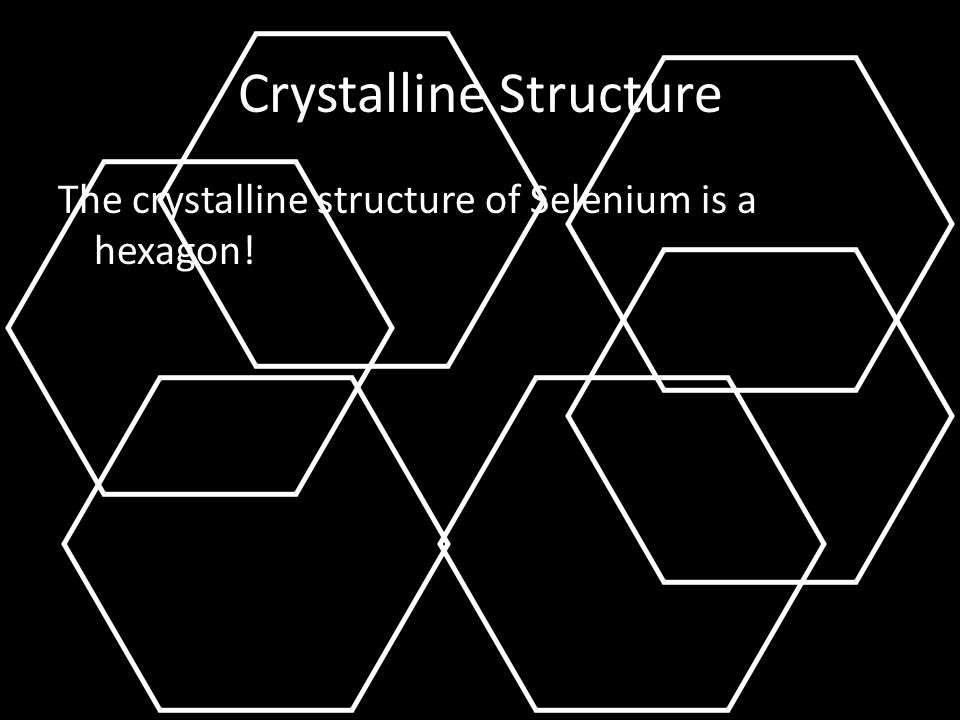 Crystalline Structure The crystalline structure of Selenium is a hexagon!