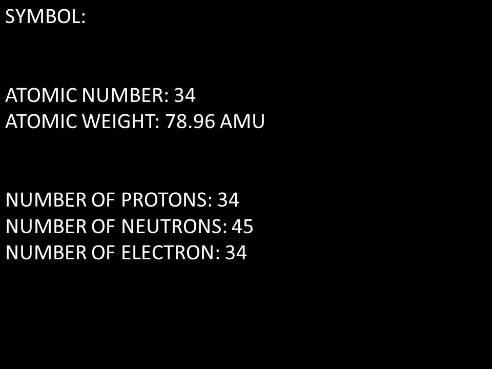 SYMBOL: ATOMIC NUMBER: 34 ATOMIC WEIGHT: 78.96 AMU NUMBER OF PROTONS: 34 NUMBER OF NEUTRONS: 45 NUMBER OF ELECTRON: 34
