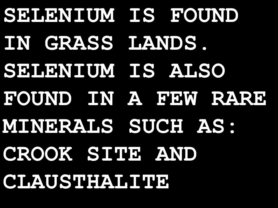 SELENIUM IS FOUND IN GRASS LANDS.
