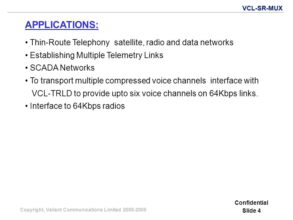 Copyright, Valiant Communications Limited 2000-2005 APPLICATIONS: Confidential Slide 4 Thin-Route Telephony satellite, radio and data networks Establishing Multiple Telemetry Links SCADA Networks To transport multiple compressed voice channels interface with VCL-TRLD to provide upto six voice channels on 64Kbps links.