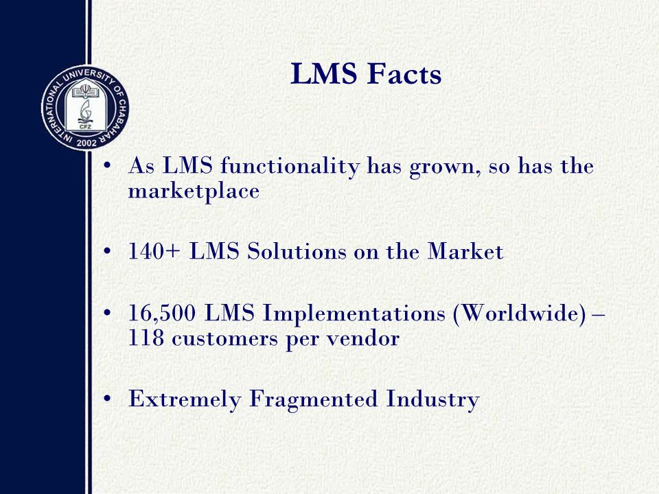 LMS Facts As LMS functionality has grown, so has the marketplace 140+ LMS Solutions on the Market 16,500 LMS Implementations (Worldwide) – 118 customers per vendor Extremely Fragmented Industry