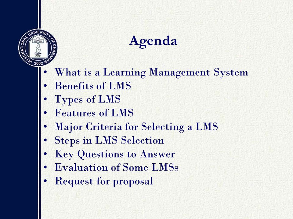Agenda What is a Learning Management System Benefits of LMS Types of LMS Features of LMS Major Criteria for Selecting a LMS Steps in LMS Selection Key Questions to Answer Evaluation of Some LMSs Request for proposal