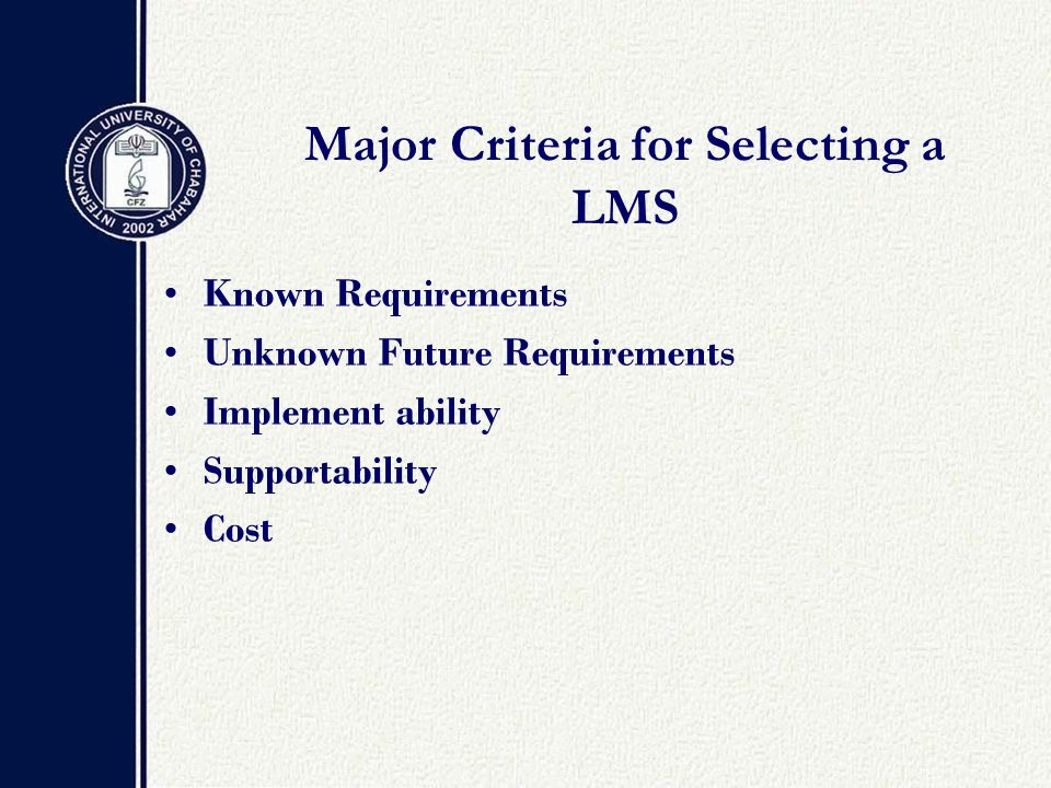 Major Criteria for Selecting a LMS Known Requirements Unknown Future Requirements Implement ability Supportability Cost