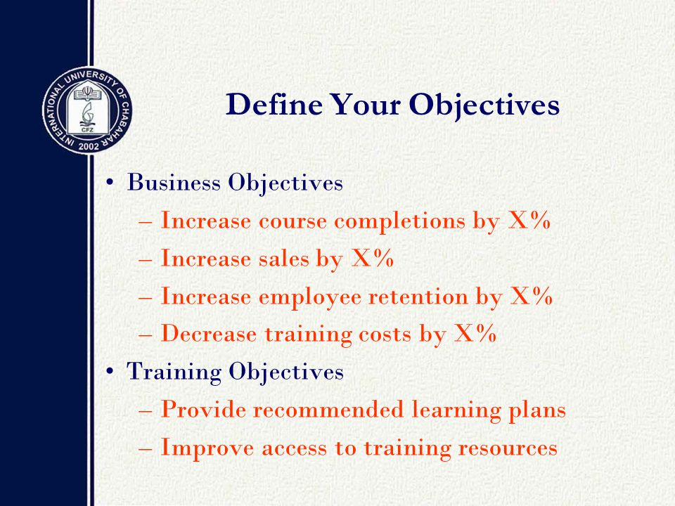 Define Your Objectives Business Objectives –Increase course completions by X% –Increase sales by X% –Increase employee retention by X% –Decrease training costs by X% Training Objectives –Provide recommended learning plans –Improve access to training resources