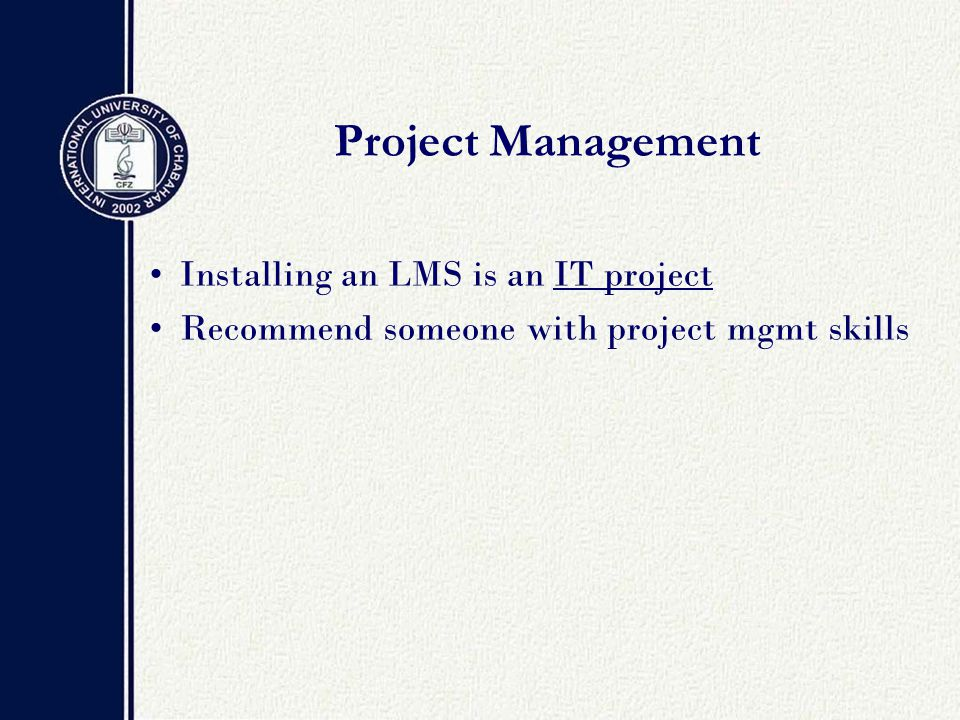 Project Management Installing an LMS is an IT project Recommend someone with project mgmt skills