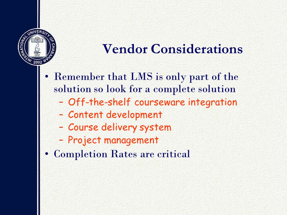Vendor Considerations Remember that LMS is only part of the solution so look for a complete solution –Off-the-shelf courseware integration –Content development –Course delivery system –Project management Completion Rates are critical