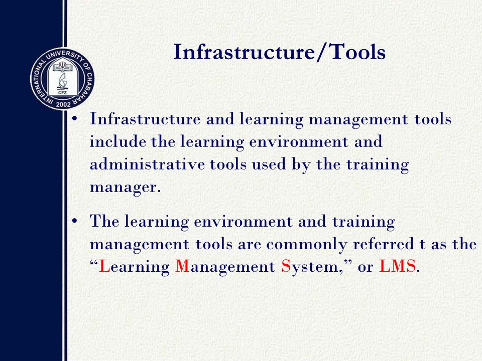 Infrastructure/Tools Infrastructure and learning management tools include the learning environment and administrative tools used by the training manager.