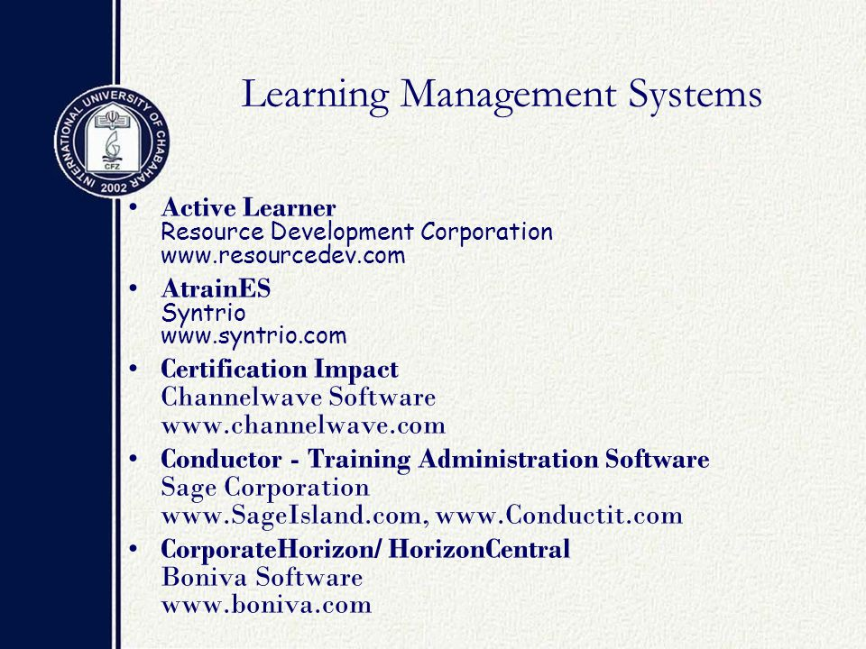Learning Management Systems Active Learner Resource Development Corporation www.resourcedev.com AtrainES Syntrio www.syntrio.com Certification Impact Channelwave Software www.channelwave.com Conductor - Training Administration Software Sage Corporation www.SageIsland.com, www.Conductit.com CorporateHorizon/ HorizonCentral Boniva Software www.boniva.com