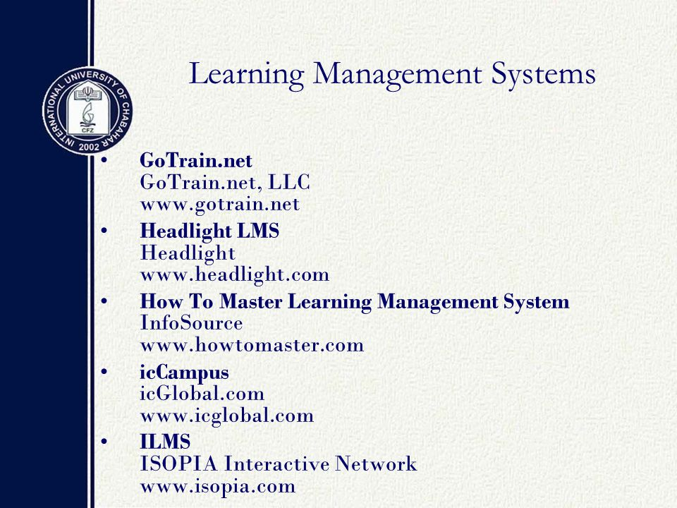 Learning Management Systems GoTrain.net GoTrain.net, LLC www.gotrain.net Headlight LMS Headlight www.headlight.com How To Master Learning Management System InfoSource www.howtomaster.com icCampus icGlobal.com www.icglobal.com ILMS ISOPIA Interactive Network www.isopia.com