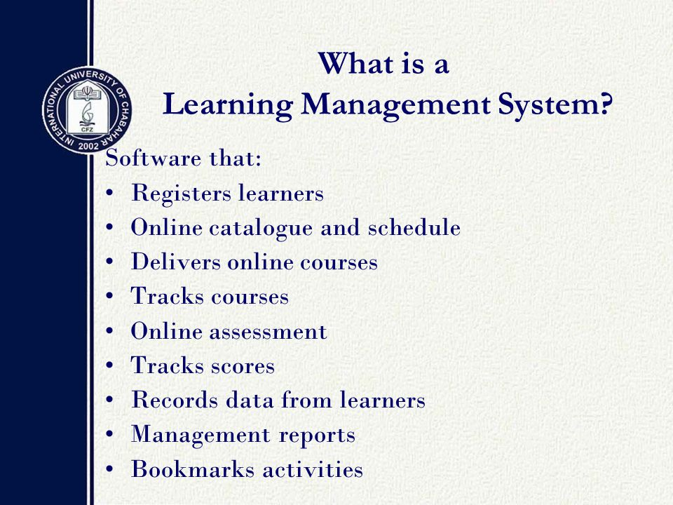 Software that: Registers learners Online catalogue and schedule Delivers online courses Tracks courses Online assessment Tracks scores Records data from learners Management reports Bookmarks activities What is a Learning Management System