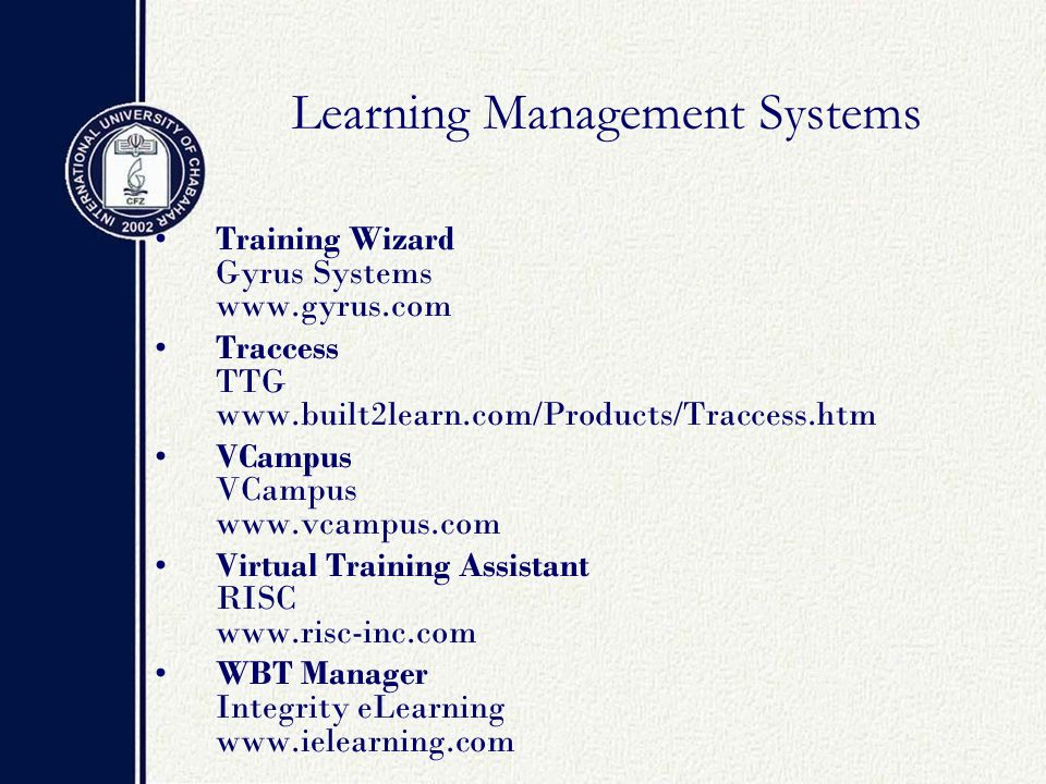 Learning Management Systems Training Wizard Gyrus Systems www.gyrus.com Traccess TTG www.built2learn.com/Products/Traccess.htm VCampus VCampus www.vcampus.com Virtual Training Assistant RISC www.risc-inc.com WBT Manager Integrity eLearning www.ielearning.com