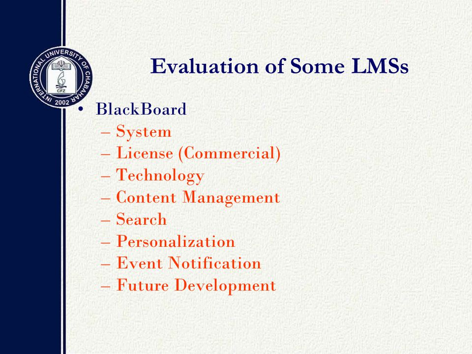 Evaluation of Some LMSs BlackBoard –System –License (Commercial) –Technology –Content Management –Search –Personalization –Event Notification –Future Development