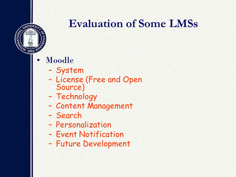 Evaluation of Some LMSs Moodle –System –License (Free and Open Source) –Technology –Content Management –Search –Personalization –Event Notification –Future Development