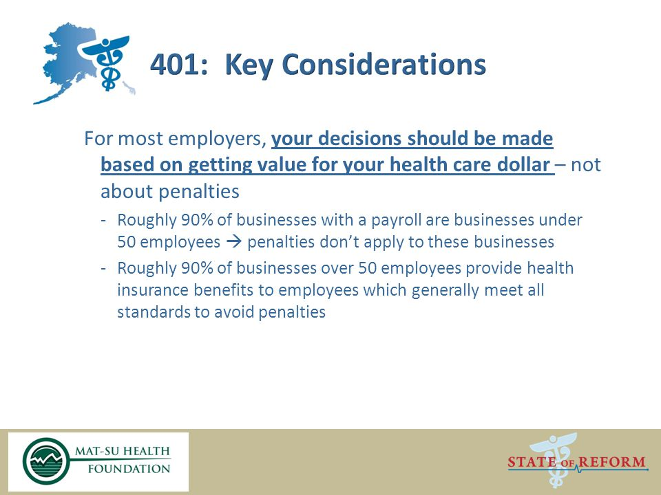 For most employers, your decisions should be made based on getting value for your health care dollar – not about penalties -Roughly 90% of businesses with a payroll are businesses under 50 employees  penalties don't apply to these businesses -Roughly 90% of businesses over 50 employees provide health insurance benefits to employees which generally meet all standards to avoid penalties