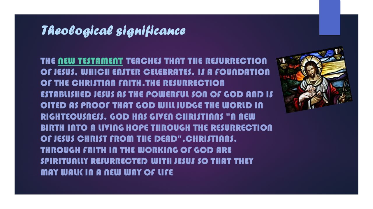 Theological significance THE NEW TESTAMENT TEACHES THAT THE RESURRECTION OF JESUS, WHICH EASTER CELEBRATES, IS A FOUNDATION OF THE CHRISTIAN FAITH.THE RESURRECTION ESTABLISHED JESUS AS THE POWERFUL SON OF GOD AND IS CITED AS PROOF THAT GOD WILL JUDGE THE WORLD IN RIGHTEOUSNESS.