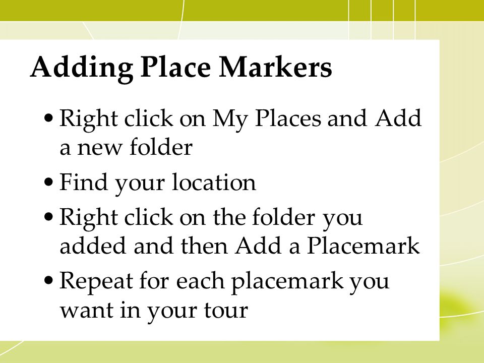 Adding Place Markers Right click on My Places and Add a new folder Find your location Right click on the folder you added and then Add a Placemark Repeat for each placemark you want in your tour