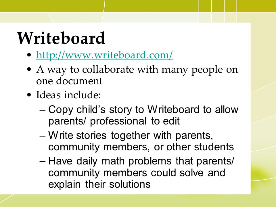 Writeboard http://www.writeboard.com/ A way to collaborate with many people on one document Ideas include: –Copy child's story to Writeboard to allow parents/ professional to edit –Write stories together with parents, community members, or other students –Have daily math problems that parents/ community members could solve and explain their solutions