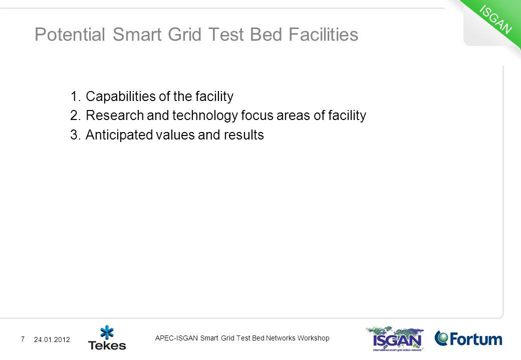Potential Smart Grid Test Bed Facilities 1.Capabilities of the facility 2.Research and technology focus areas of facility 3.Anticipated values and results 7 ISGAN APEC-ISGAN Smart Grid Test Bed Networks Workshop