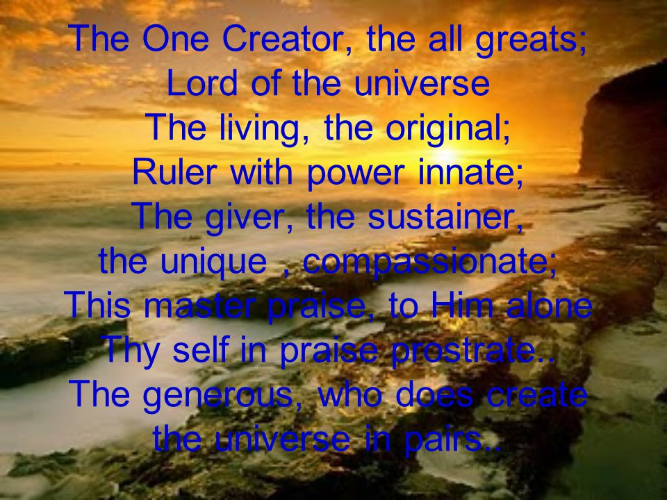 The One Creator, the all greats; Lord of the universe The living, the original; Ruler with power innate; The giver, the sustainer, the unique, compassionate; This master praise, to Him alone Thy self in praise prostrate..
