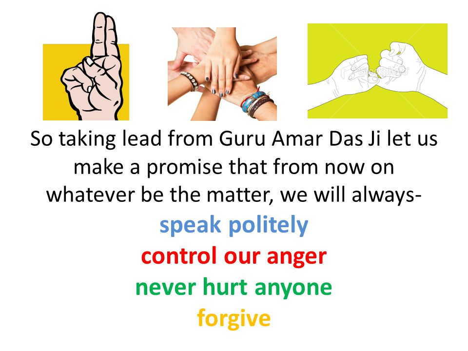 So taking lead from Guru Amar Das Ji let us make a promise that from now on whatever be the matter, we will always- speak politely control our anger never hurt anyone forgive