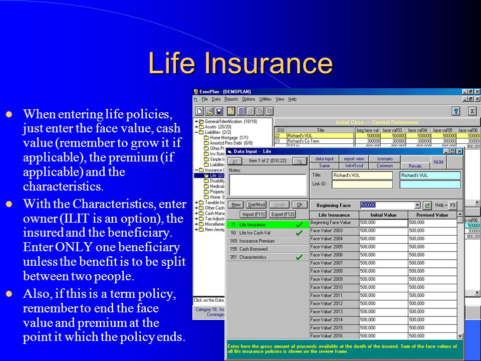 Life Insurance When entering life policies, just enter the face value, cash value (remember to grow it if applicable), the premium (if applicable) and the characteristics.