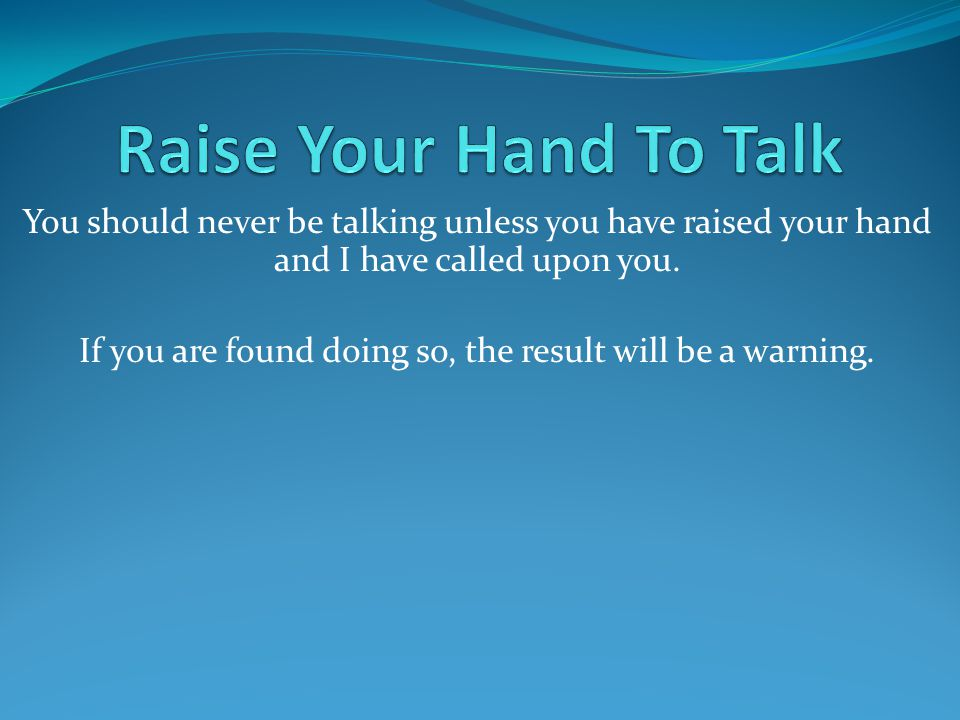 You should never be talking unless you have raised your hand and I have called upon you.