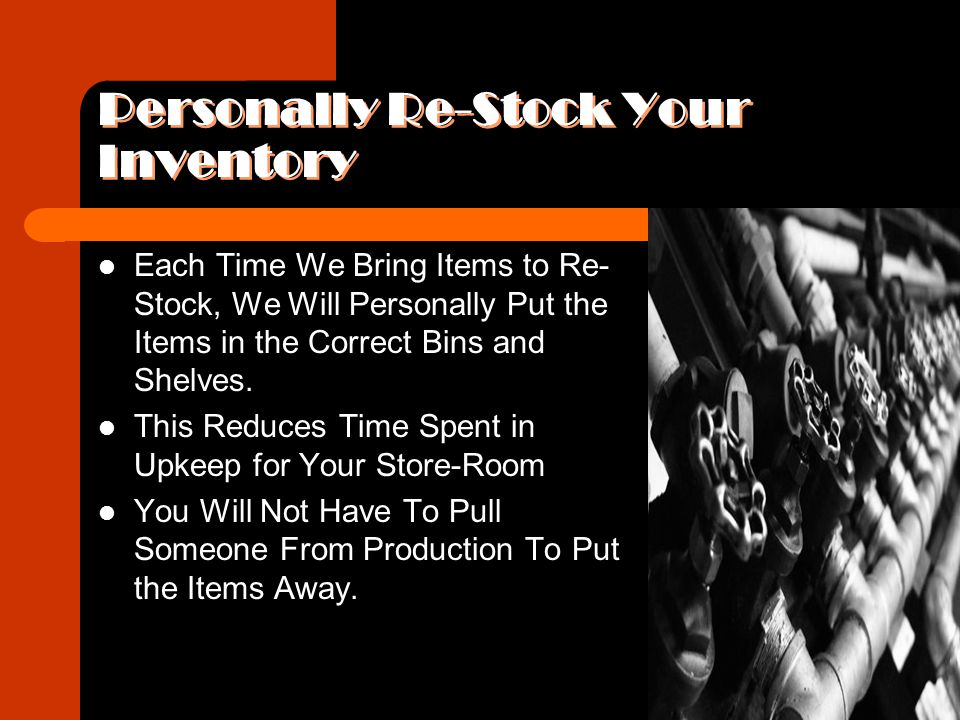 Personally Re-Stock Your Inventory Each Time We Bring Items to Re- Stock, We Will Personally Put the Items in the Correct Bins and Shelves.
