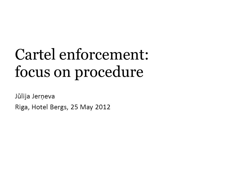 Cartel enforcement: focus on procedure Jūlija Jerņeva Riga, Hotel Bergs, 25 May 2012