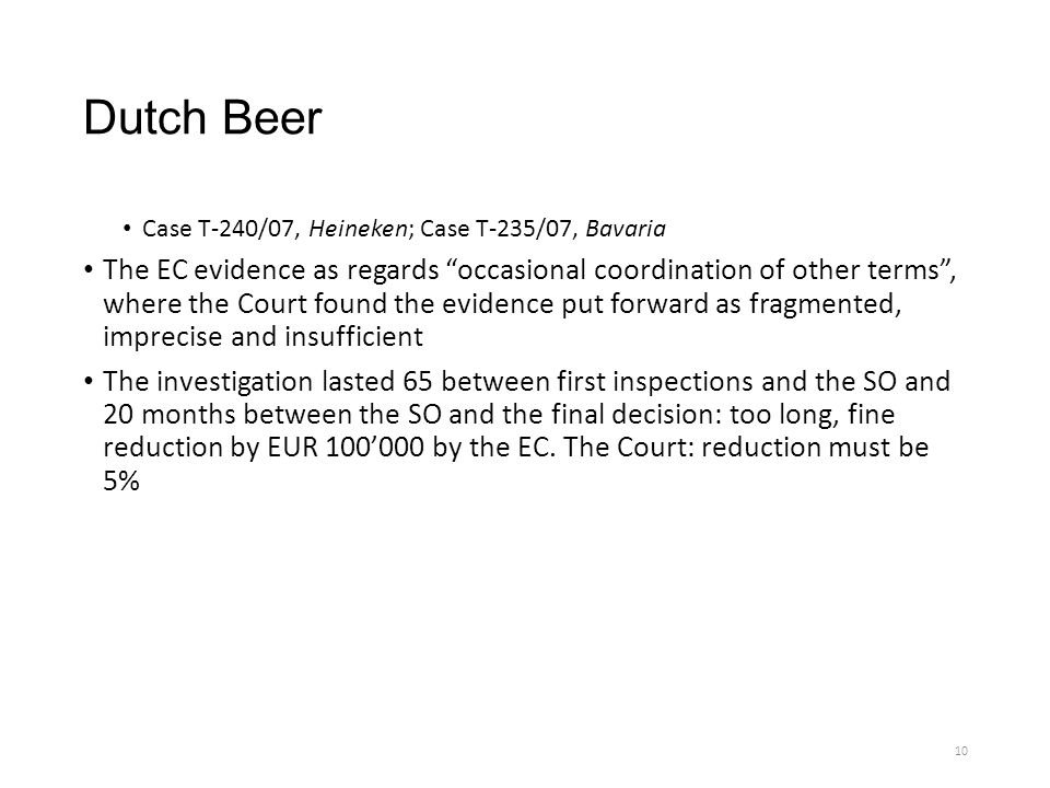 Dutch Beer Case T-240/07, Heineken; Case T-235/07, Bavaria The EC evidence as regards occasional coordination of other terms , where the Court found the evidence put forward as fragmented, imprecise and insufficient The investigation lasted 65 between first inspections and the SO and 20 months between the SO and the final decision: too long, fine reduction by EUR 100'000 by the EC.