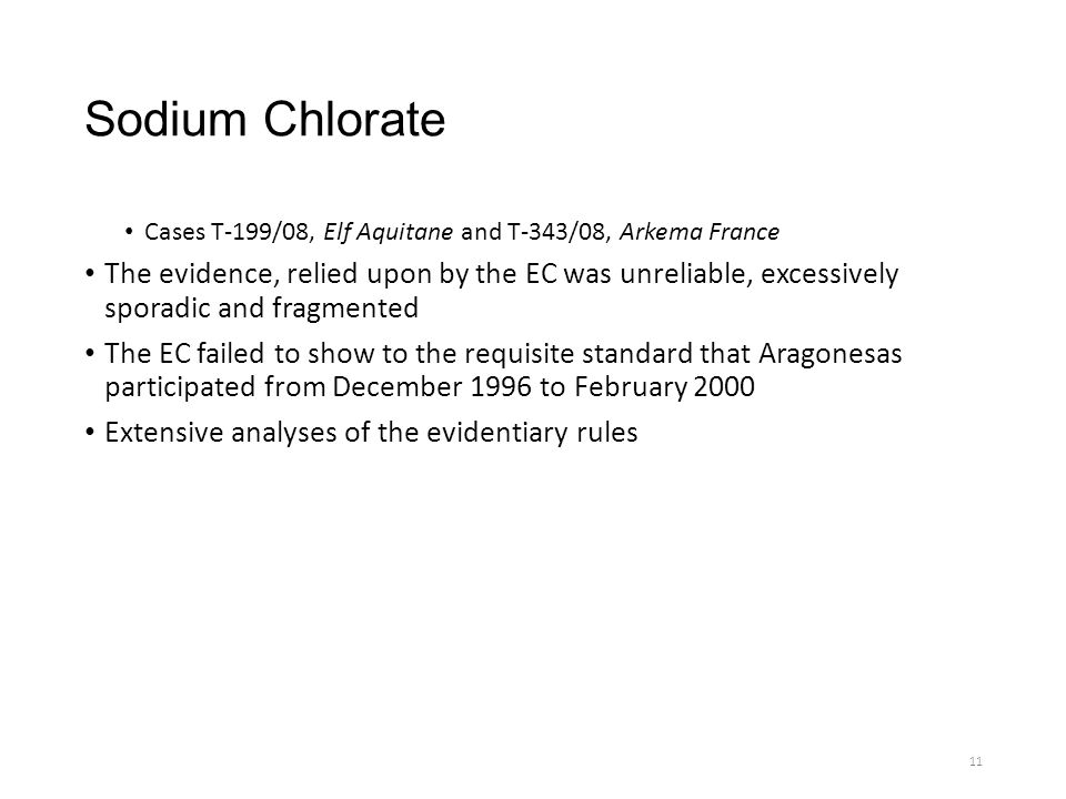 Sodium Chlorate Cases T-199/08, Elf Aquitane and T-343/08, Arkema France The evidence, relied upon by the EC was unreliable, excessively sporadic and fragmented The EC failed to show to the requisite standard that Aragonesas participated from December 1996 to February 2000 Extensive analyses of the evidentiary rules 11