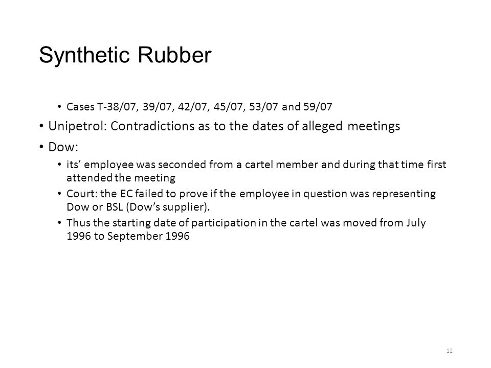 Synthetic Rubber Cases T-38/07, 39/07, 42/07, 45/07, 53/07 and 59/07 Unipetrol: Contradictions as to the dates of alleged meetings Dow: its' employee was seconded from a cartel member and during that time first attended the meeting Court: the EC failed to prove if the employee in question was representing Dow or BSL (Dow's supplier).