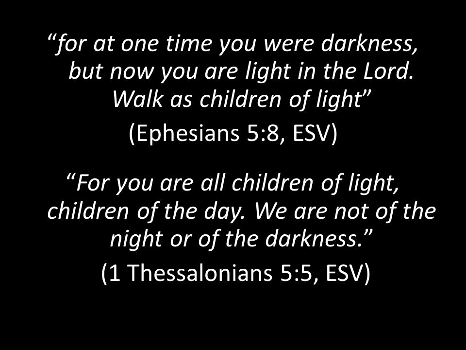 for at one time you were darkness, but now you are light in the Lord.