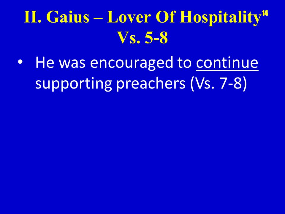 II. Gaius – Lover Of Hospitality Vs. 5-8 He was encouraged to continue supporting preachers (Vs.