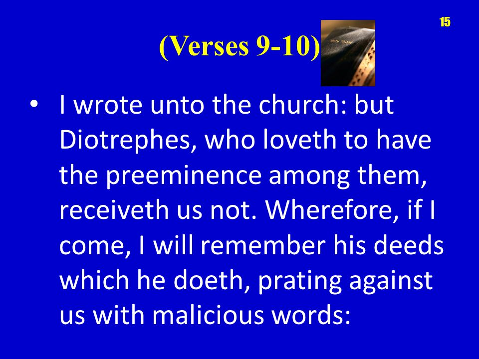 (Verses 9-10) I wrote unto the church: but Diotrephes, who loveth to have the preeminence among them, receiveth us not.