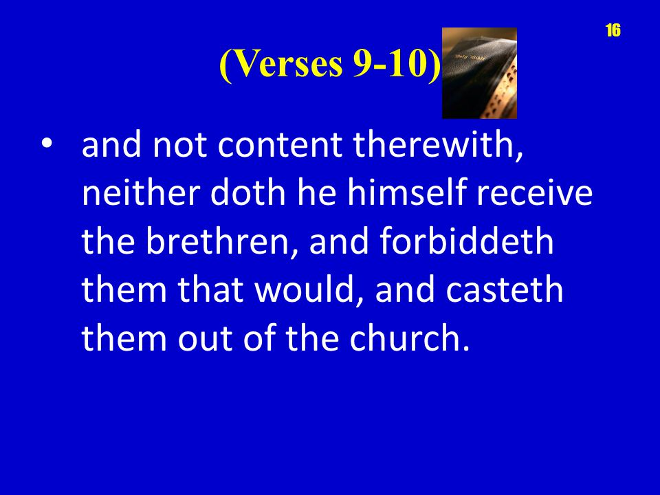 (Verses 9-10) and not content therewith, neither doth he himself receive the brethren, and forbiddeth them that would, and casteth them out of the church.