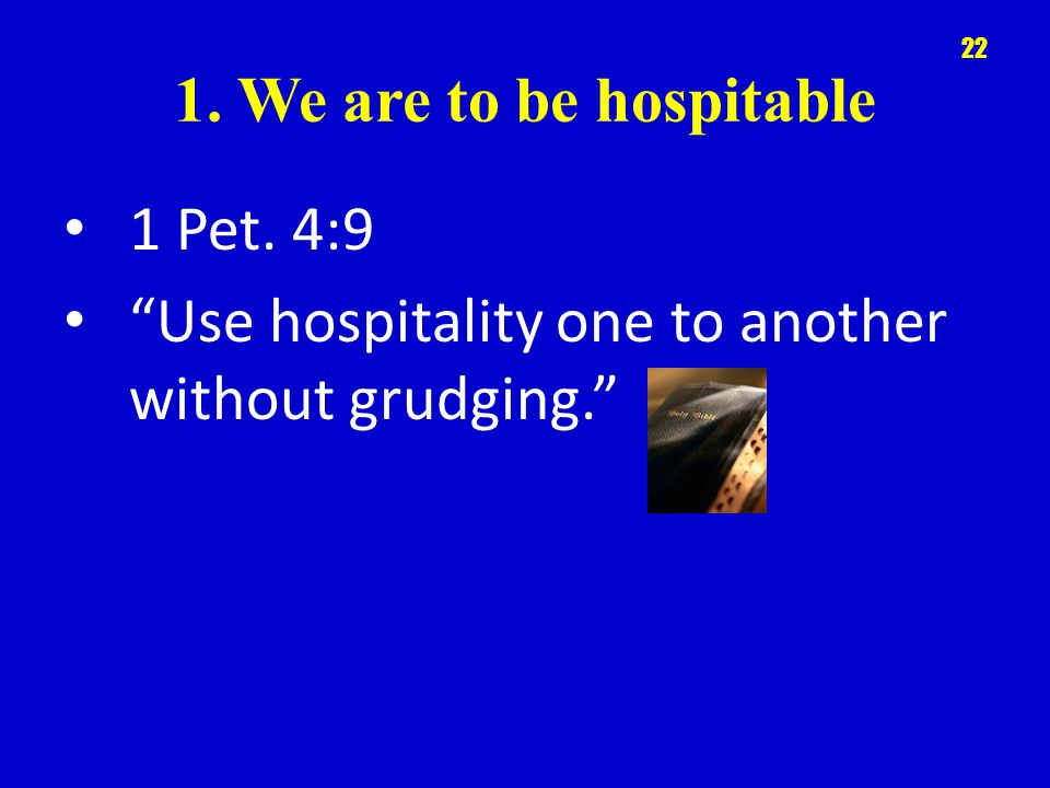 1. We are to be hospitable 1 Pet. 4:9 Use hospitality one to another without grudging. 22