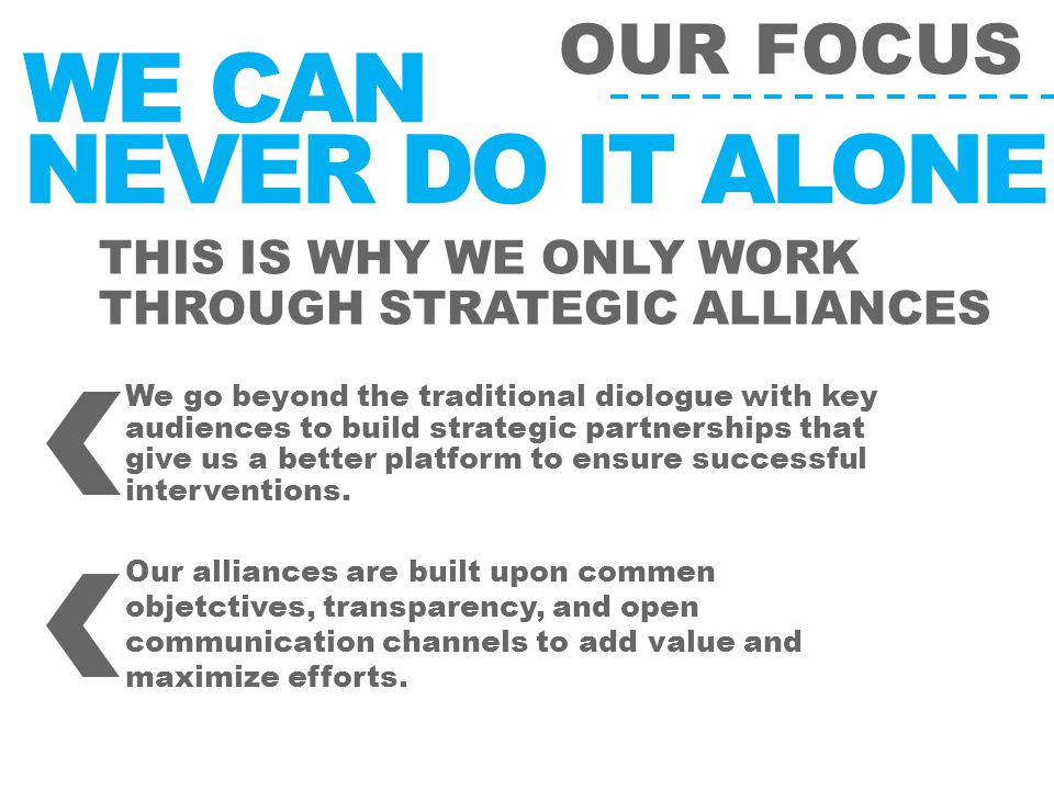 OUR FOCUS THIS IS WHY WE ONLY WORK THROUGH STRATEGIC ALLIANCES WE CAN NEVER DO IT ALONE We go beyond the traditional diologue with key audiences to build strategic partnerships that give us a better platform to ensure successful interventions.