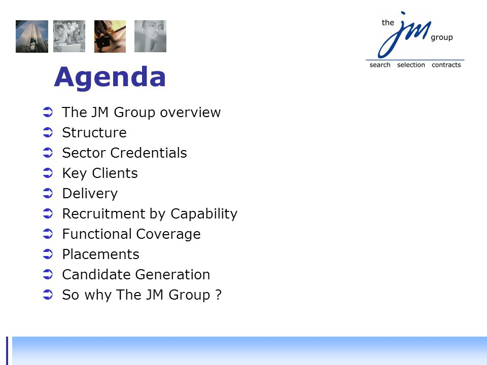 Agenda  The JM Group overview  Structure  Sector Credentials  Key Clients  Delivery  Recruitment by Capability  Functional Coverage  Placements  Candidate Generation  So why The JM Group