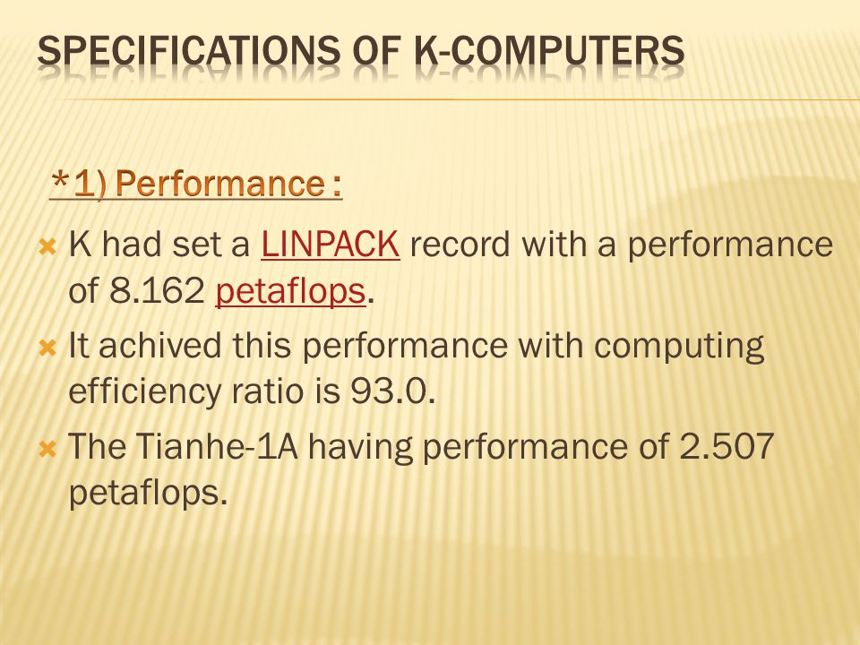  K had set a LINPACK record with a performance of 8.162 petaflops.LINPACKpetaflops  It achived this performance with computing efficiency ratio is 93.0.
