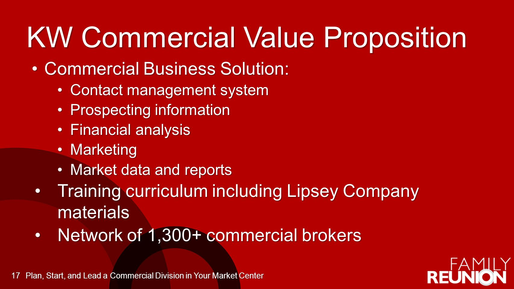 KW Commercial Value Proposition Commercial Business Solution:Commercial Business Solution: Contact management systemContact management system Prospecting informationProspecting information Financial analysisFinancial analysis MarketingMarketing Market data and reportsMarket data and reports Training curriculum including Lipsey Company materialsTraining curriculum including Lipsey Company materials Network of 1,300+ commercial brokersNetwork of 1,300+ commercial brokers Plan, Start, and Lead a Commercial Division in Your Market Center17
