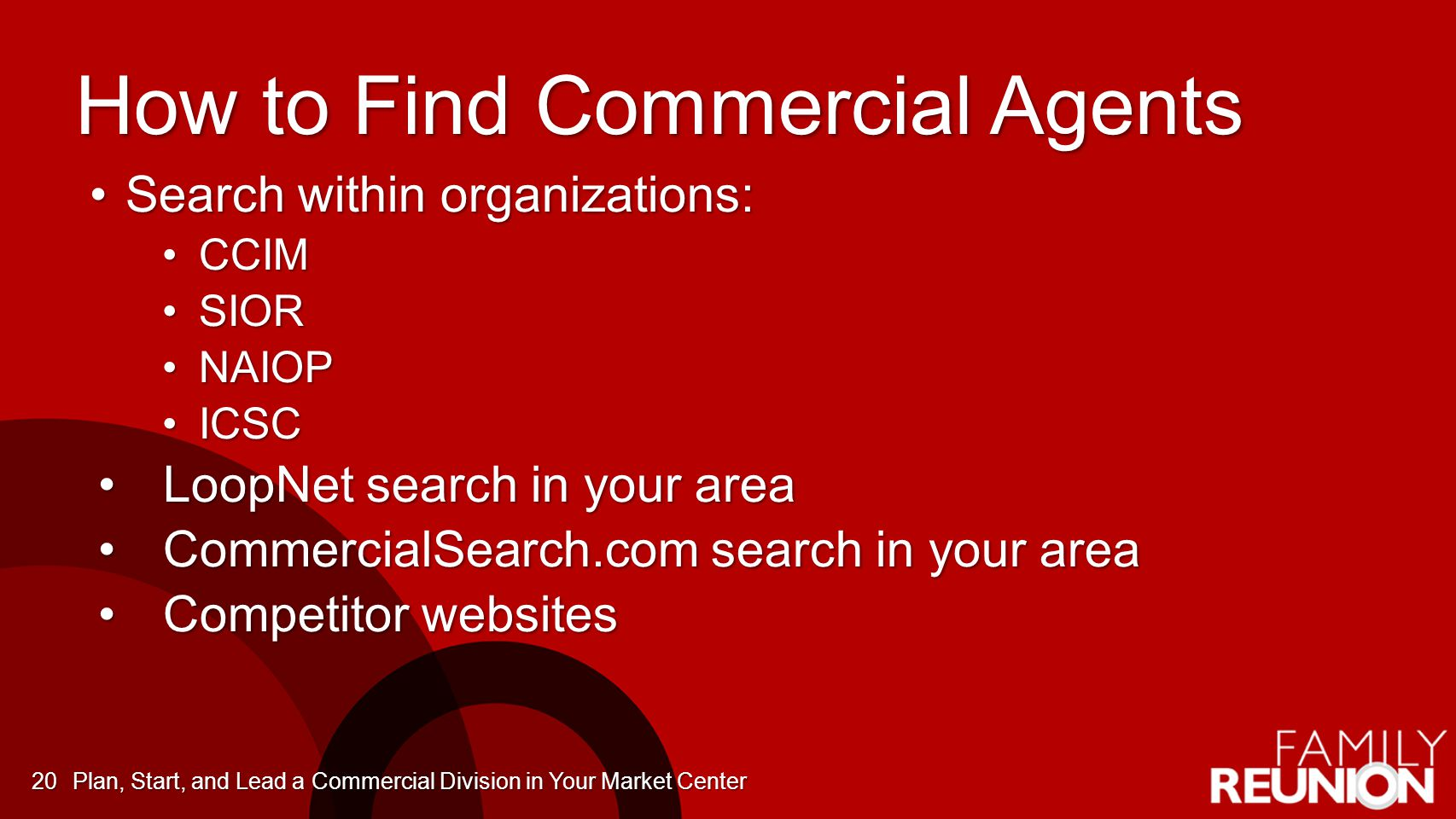 How to Find Commercial Agents Search within organizations:Search within organizations: CCIMCCIM SIORSIOR NAIOPNAIOP ICSCICSC LoopNet search in your areaLoopNet search in your area CommercialSearch.com search in your areaCommercialSearch.com search in your area Competitor websitesCompetitor websites Plan, Start, and Lead a Commercial Division in Your Market Center20