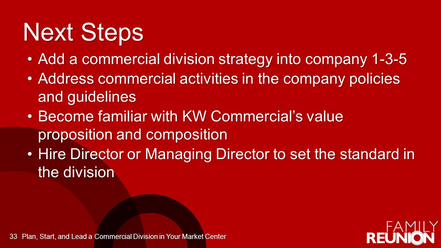 Next Steps Add a commercial division strategy into company 1-3-5Add a commercial division strategy into company 1-3-5 Address commercial activities in the company policies and guidelinesAddress commercial activities in the company policies and guidelines Become familiar with KW Commercial's value proposition and compositionBecome familiar with KW Commercial's value proposition and composition Hire Director or Managing Director to set the standard in the divisionHire Director or Managing Director to set the standard in the division Plan, Start, and Lead a Commercial Division in Your Market Center33