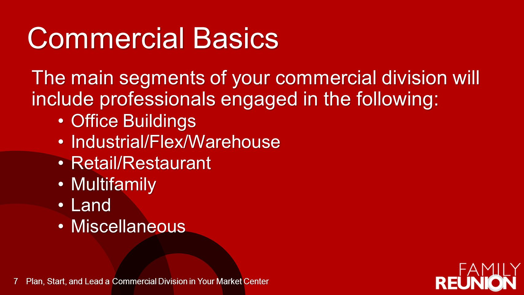 Commercial Basics The main segments of your commercial division will include professionals engaged in the following: Office BuildingsOffice Buildings Industrial/Flex/WarehouseIndustrial/Flex/Warehouse Retail/RestaurantRetail/Restaurant MultifamilyMultifamily LandLand MiscellaneousMiscellaneous Plan, Start, and Lead a Commercial Division in Your Market Center7